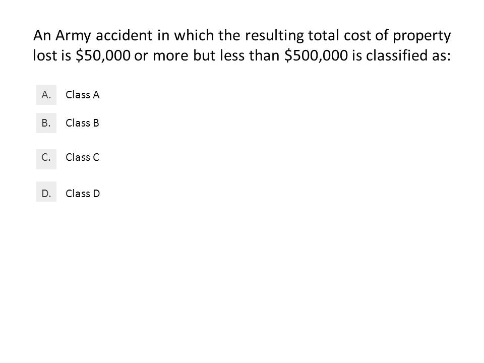 An Army accident in which the resulting total cost of property lost is $50,000 or more but less than $500,000 is classified as: Class AA.