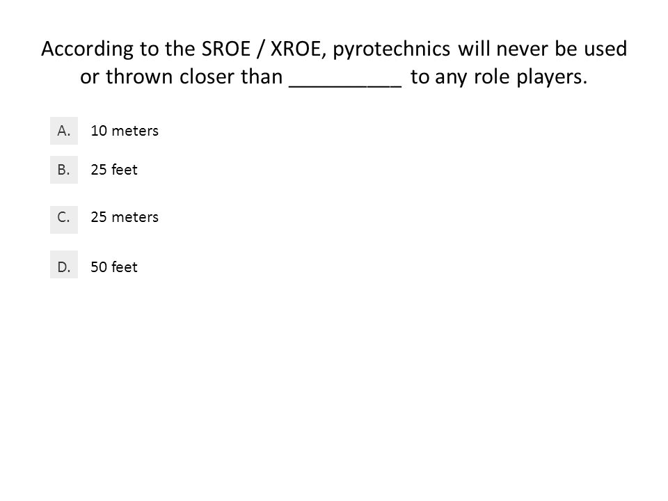 According to the SROE / XROE, pyrotechnics will never be used or thrown closer than __________ to any role players.
