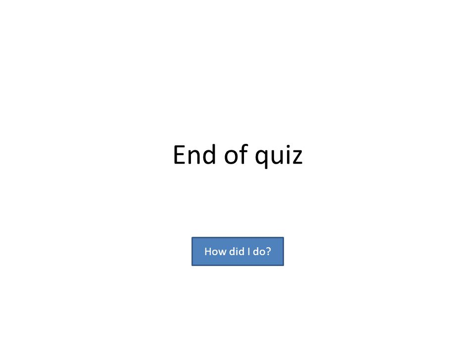 End of quiz How did I do