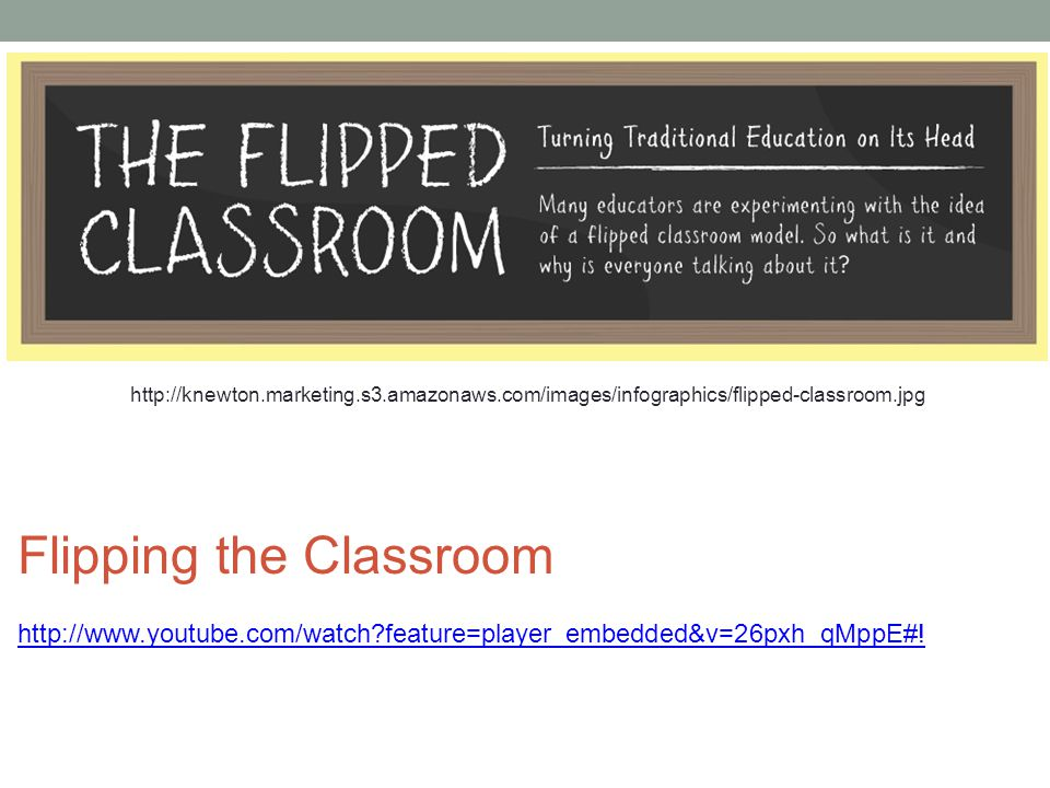 http://knewton.marketing.s3.amazonaws.com/images/infographics/flipped-classroom.jpg Flipping the Classroom http://www.youtube.com/watch?feature=player