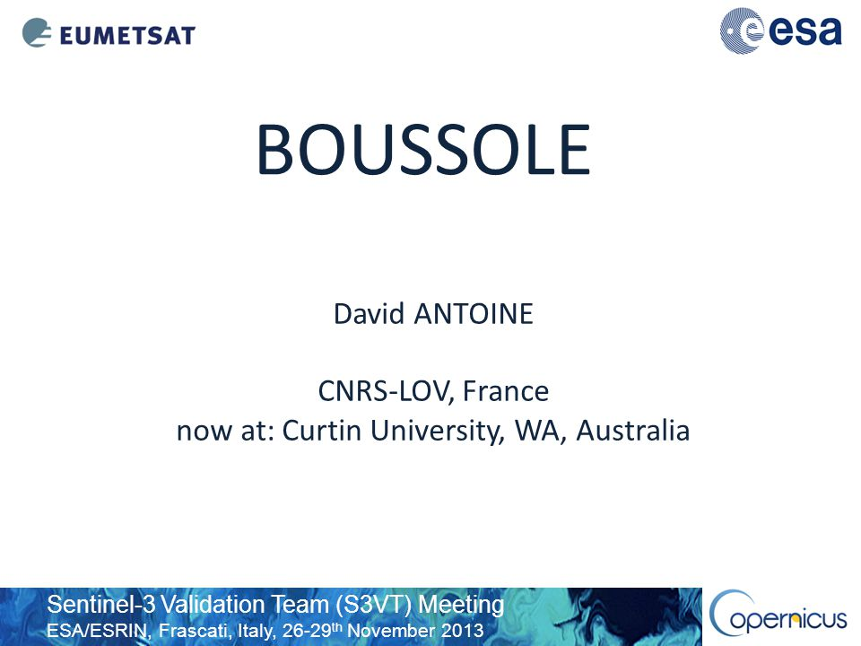 Sentinel-3 Validation Team (S3VT) Meeting ESA/ESRIN, Frascati, Italy, 26-29 th November 2013 BOUSSOLE David ANTOINE CNRS-LOV, France now at: Curtin University, WA, Australia