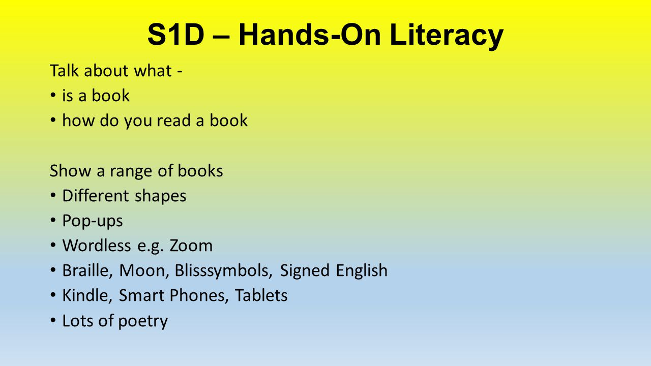 S1D – Hands-On Literacy Talk about what - is a book how do you read a book Show a range of books Different shapes Pop-ups Wordless e.g. Zoom Braille,