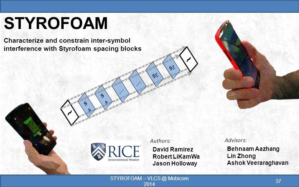 David Ramirez Robert LiKamWa Jason Holloway STYROFOAM Characterize and constrain inter-symbol interference with Styrofoam spacing blocks 37 STYROFOAM – VLCS @ Mobicom 2014 Behnaam Aazhang Lin Zhong Ashok Veeraraghavan Advisors: Authors:
