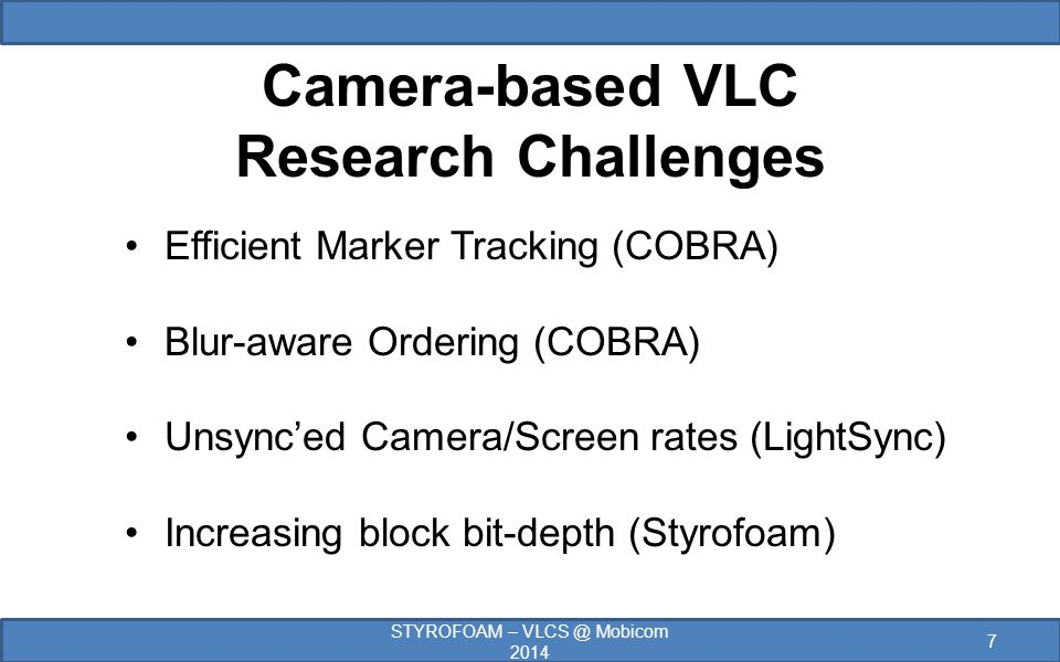 Camera-based VLC Research Challenges Efficient Marker Tracking (COBRA) Blur-aware Ordering (COBRA) Unsync'ed Camera/Screen rates (LightSync) Increasing block bit-depth (Styrofoam) 7 STYROFOAM – VLCS @ Mobicom 2014
