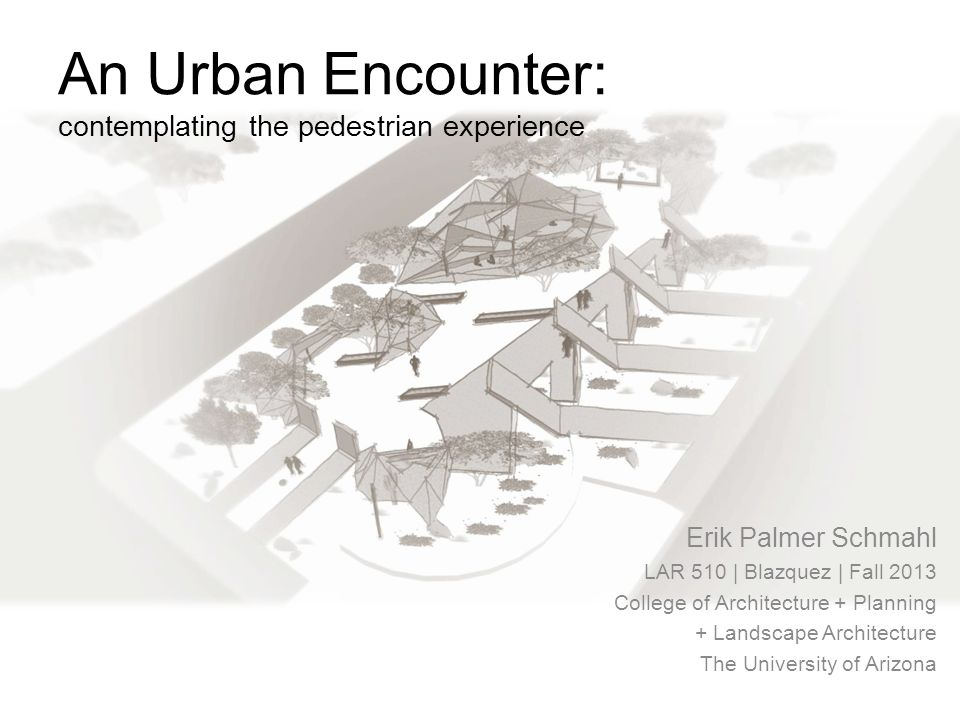An Urban Encounter: contemplating the pedestrian experience Erik Palmer Schmahl LAR 510 | Blazquez | Fall 2013 College of Architecture + Planning + Landscape Architecture The University of Arizona