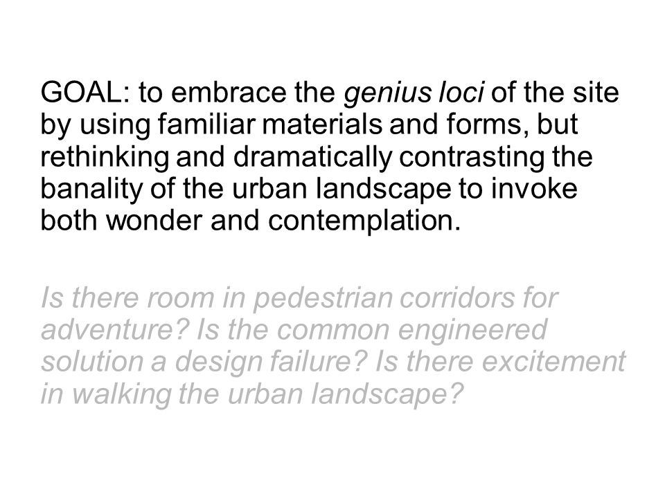 GOAL: to embrace the genius loci of the site by using familiar materials and forms, but rethinking and dramatically contrasting the banality of the urban landscape to invoke both wonder and contemplation.