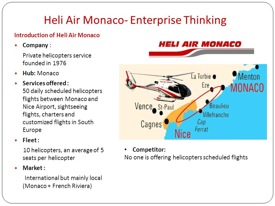 Heli Air Monaco- Enterprise Thinking Introduction of Heli Air Monaco Company : Private helicopters service founded in 1976 Hub: Monaco Services offered : 50 daily scheduled helicopters flights between Monaco and Nice Airport, sightseeing flights, charters and customized flights in South Europe Fleet : 10 helicopters, an average of 5 seats per helicopter Market : International but mainly local (Monaco + French Riviera) Competitor: No one is offering helicopters scheduled flights