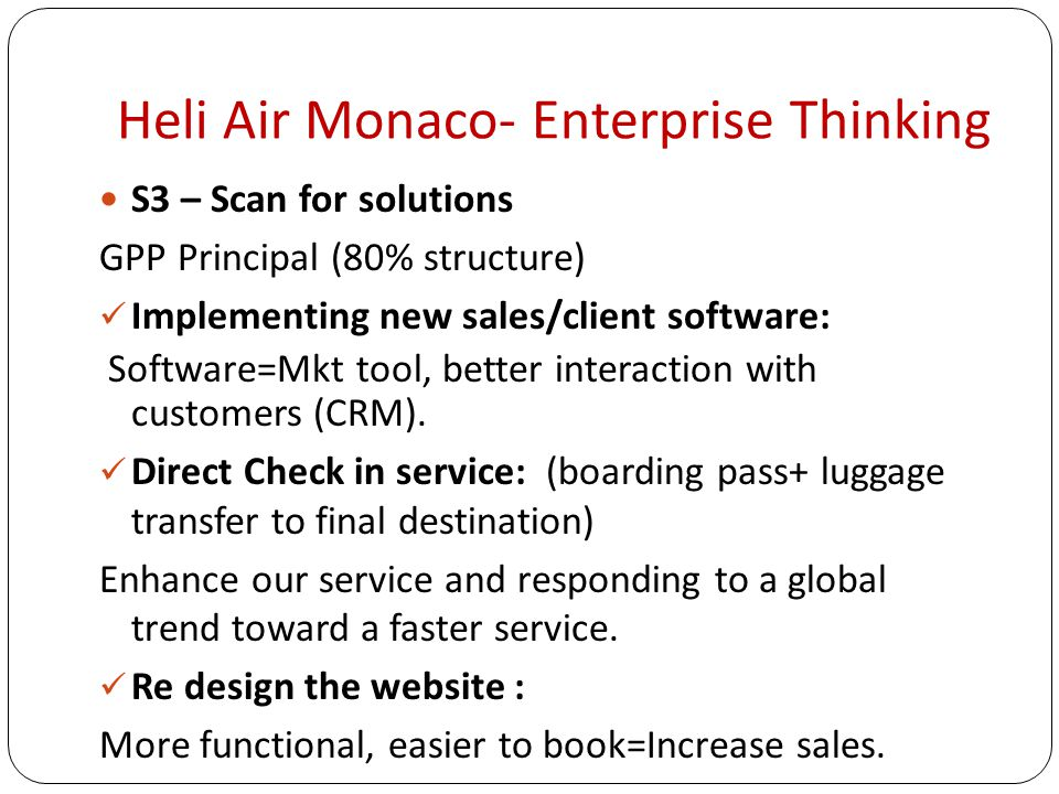 Heli Air Monaco- Enterprise Thinking S3 – Scan for solutions GPP Principal (80% structure) Implementing new sales/client software: Software=Mkt tool, better interaction with customers (CRM).