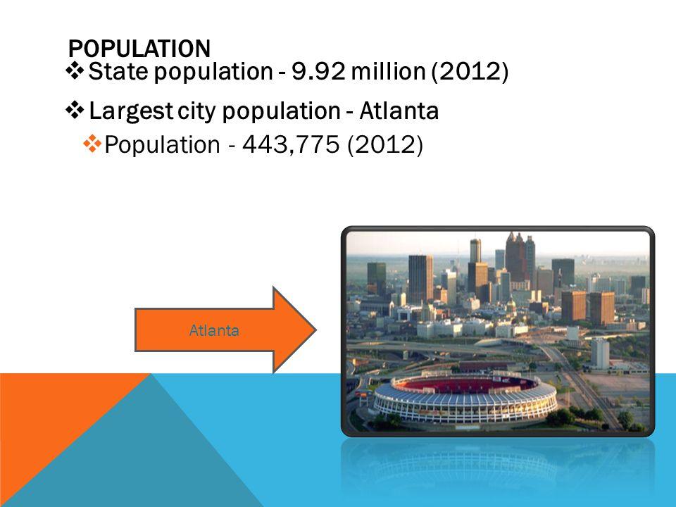 POPULATION  State population - 9.92 million (2012)  Largest city population - Atlanta  Population - 443,775 (2012) Atlanta