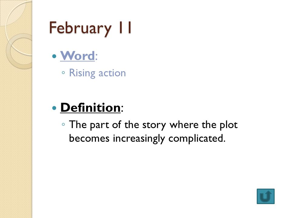 February 11 Word: ◦ Rising action Definition: ◦ The part of the story where the plot becomes increasingly complicated.