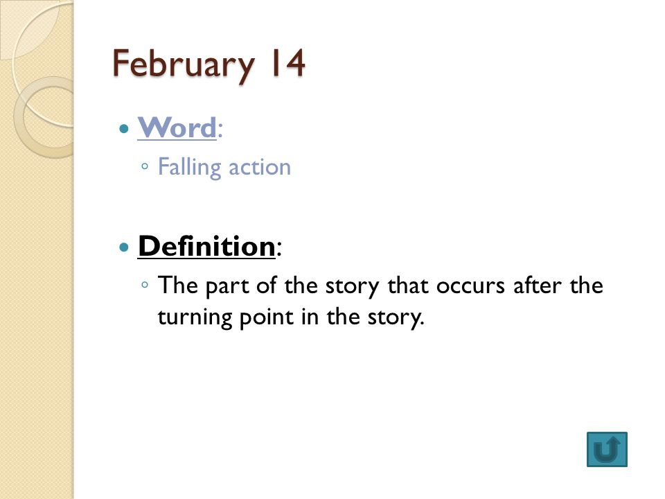 February 14 Word: ◦ Falling action Definition: ◦ The part of the story that occurs after the turning point in the story.