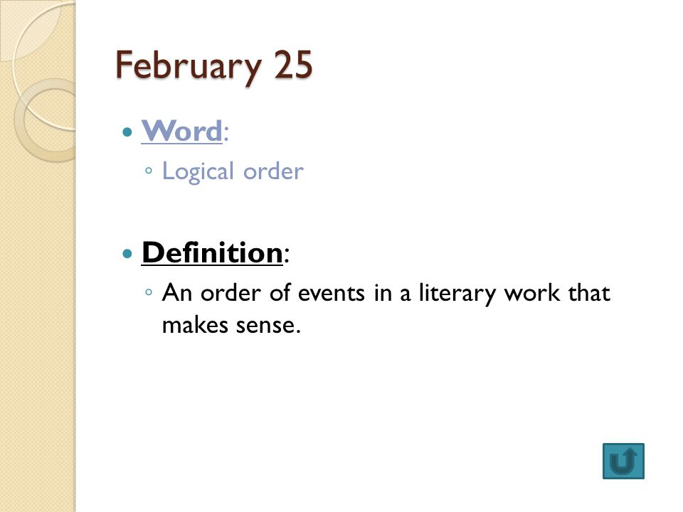 February 25 Word: ◦ Logical order Definition: ◦ An order of events in a literary work that makes sense.