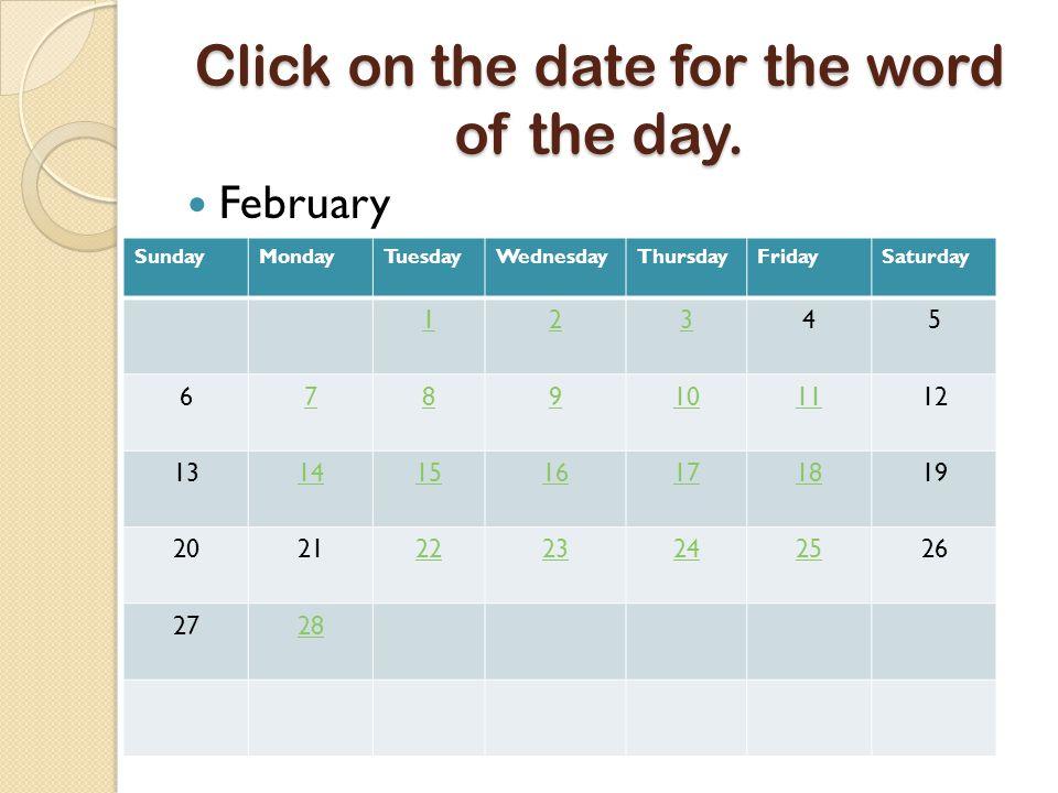Click on the date for the word of the day. February SundayMondayTuesdayWednesdayThursdayFridaySaturday 12345 6789101112 13141516171819 20212223242526