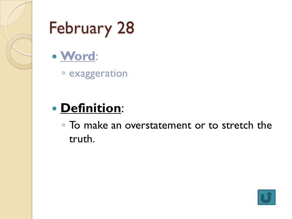 February 28 Word: ◦ exaggeration Definition: ◦ To make an overstatement or to stretch the truth.