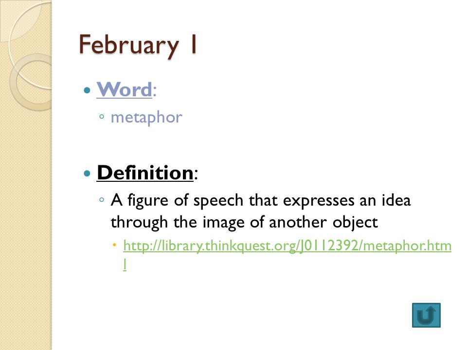 February 1 Word: ◦ metaphor Definition: ◦ A figure of speech that expresses an idea through the image of another object  http://library.thinkquest.org/J0112392/metaphor.htm l http://library.thinkquest.org/J0112392/metaphor.htm l