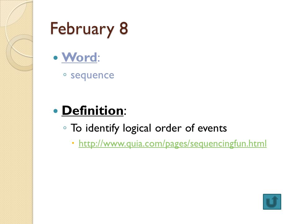 February 8 Word: ◦ sequence Definition: ◦ To identify logical order of events  http://www.quia.com/pages/sequencingfun.html http://www.quia.com/pages/sequencingfun.html