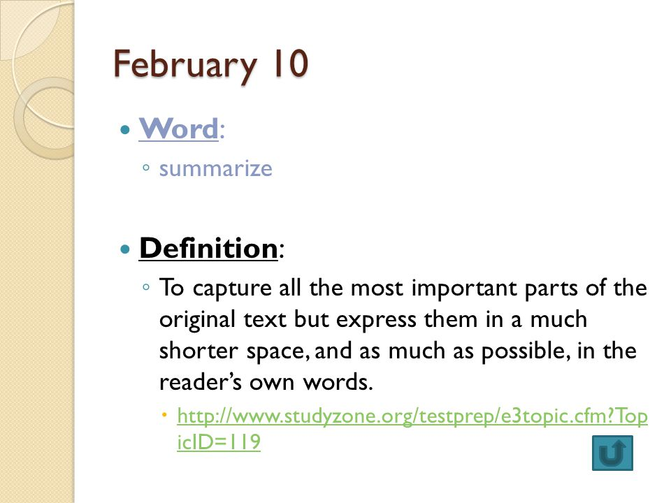 February 10 Word: ◦ summarize Definition: ◦ To capture all the most important parts of the original text but express them in a much shorter space, and as much as possible, in the reader's own words.