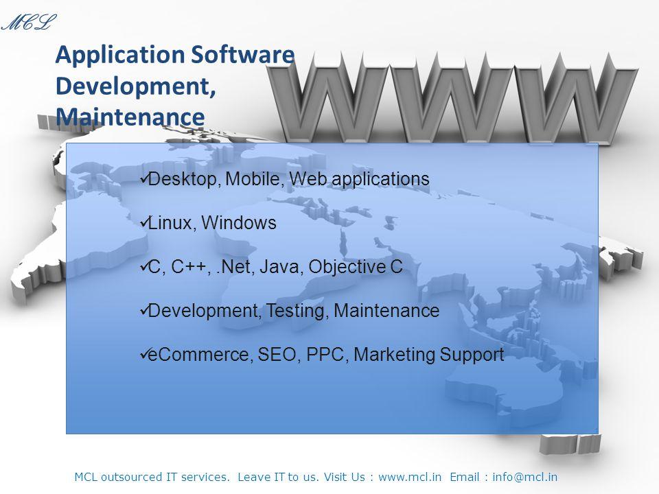 Desktop, Mobile, Web applications Linux, Windows C, C++,.Net, Java, Objective C Development, Testing, Maintenance eCommerce, SEO, PPC, Marketing Support Application Software Development, Maintenance MCL MCL outsourced IT services.