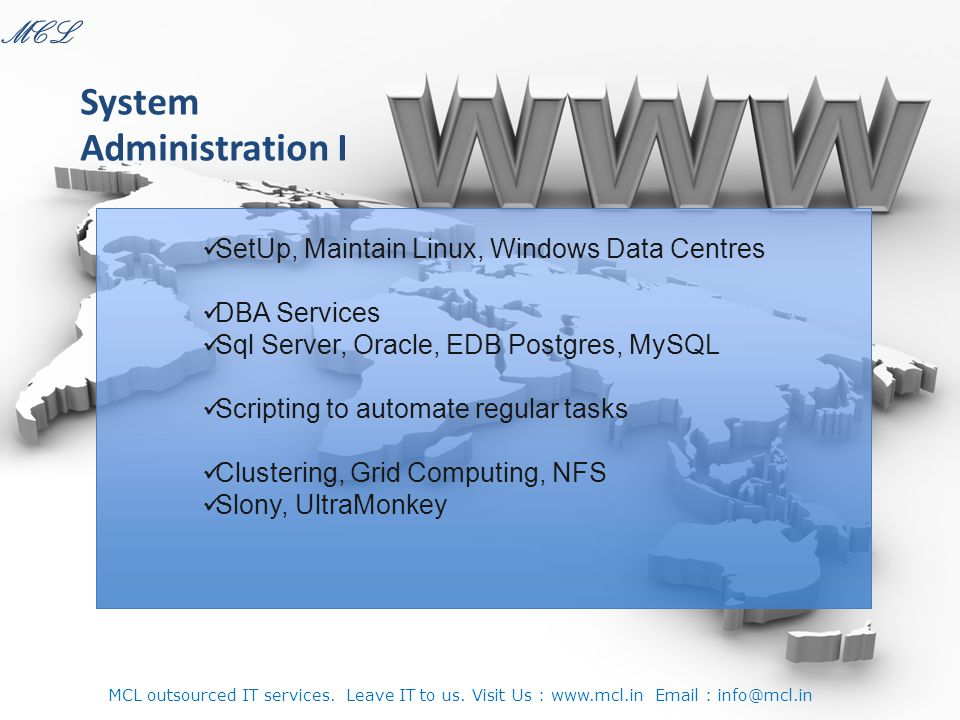 SetUp, Maintain Linux, Windows Data Centres DBA Services Sql Server, Oracle, EDB Postgres, MySQL Scripting to automate regular tasks Clustering, Grid Computing, NFS Slony, UltraMonkey System Administration I MCL MCL outsourced IT services.