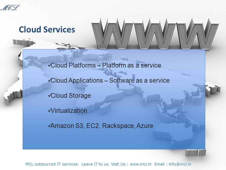 Cloud Platforms – Platform as a service Cloud Applications – Software as a service Cloud Storage Virtualization Amazon S3, EC2, Rackspace, Azure Cloud Services MCL MCL outsourced IT services.
