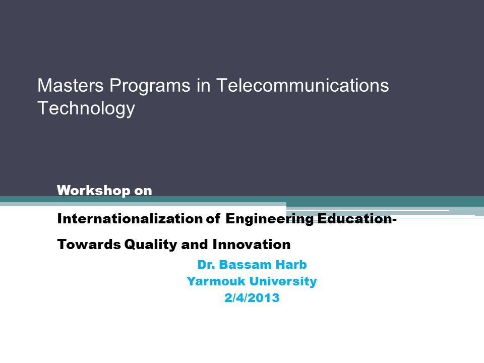 Masters Programs in Telecommunications Technology Workshop on Internationalization of Engineering Education- Towards Quality and Innovation Dr. Bassam