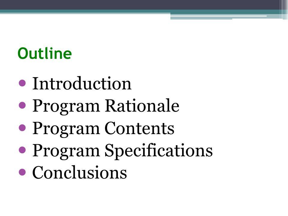 Outline Introduction Program Rationale Program Contents Program Specifications Conclusions
