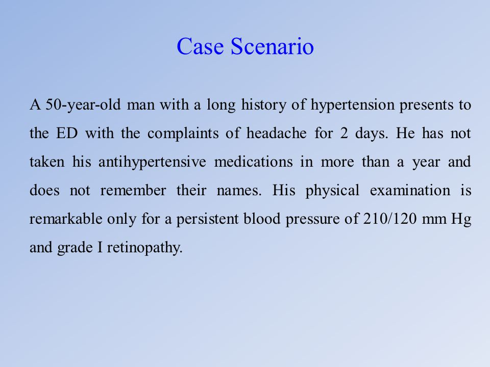 Case Scenario A 50-year-old man with a long history of hypertension presents to the ED with the complaints of headache for 2 days. He has not taken hi