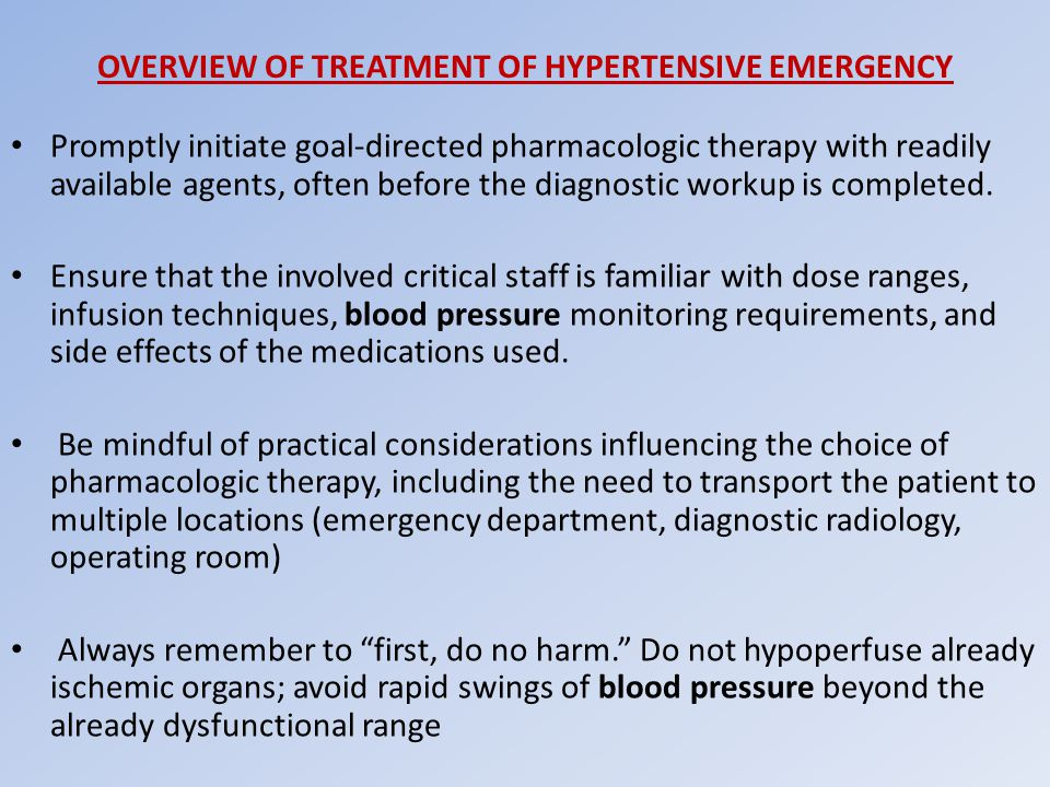 OVERVIEW OF TREATMENT OF HYPERTENSIVE EMERGENCY Promptly initiate goal-directed pharmacologic therapy with readily available agents, often before the