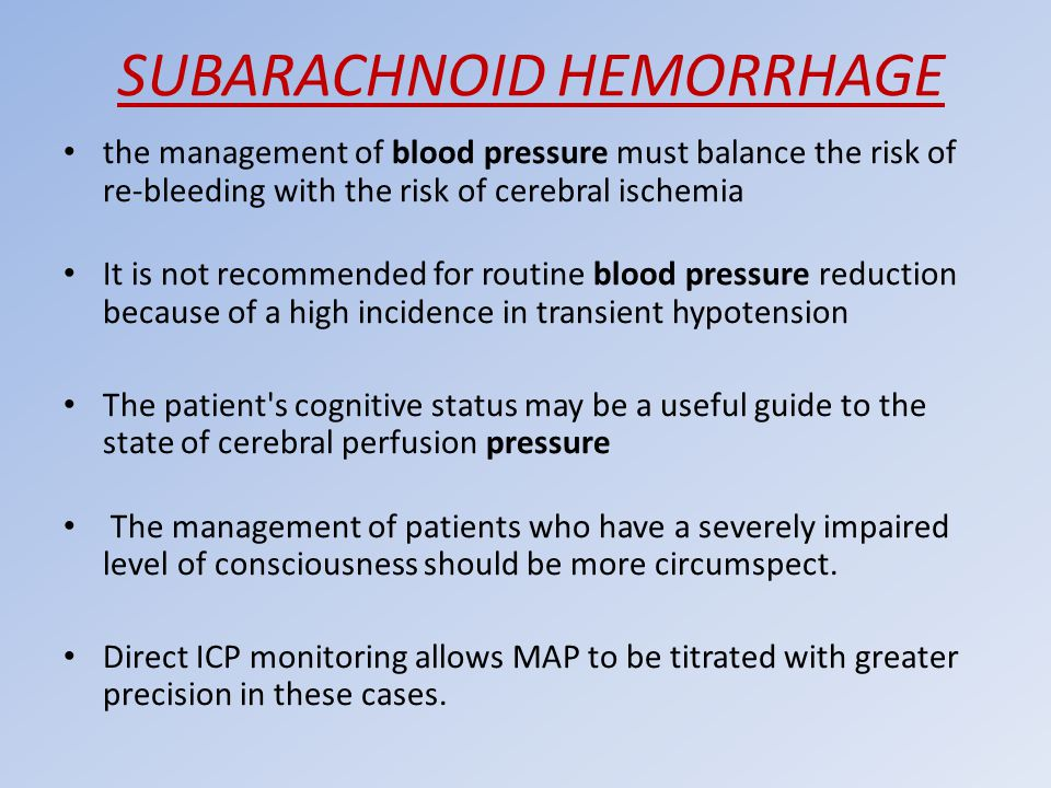 SUBARACHNOID HEMORRHAGE the management of blood pressure must balance the risk of re-bleeding with the risk of cerebral ischemia It is not recommended