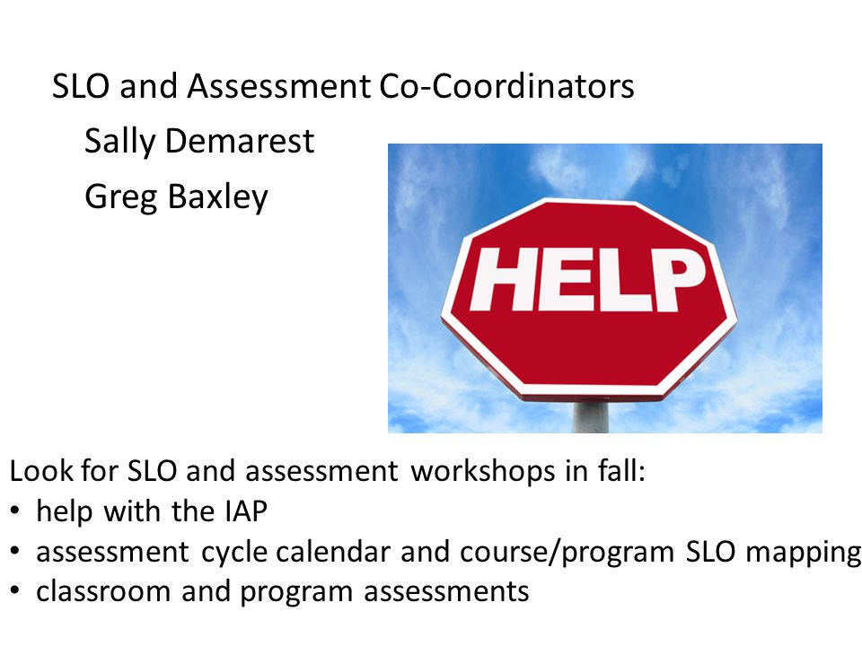SLO and Assessment Co-Coordinators Sally Demarest Greg Baxley Look for SLO and assessment workshops in fall: help with the IAP assessment cycle calend