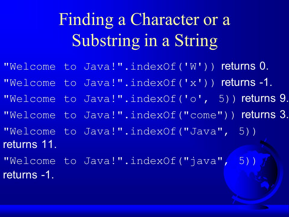 Finding a Character or a Substring in a String Welcome to Java! .indexOf( W )) returns 0.