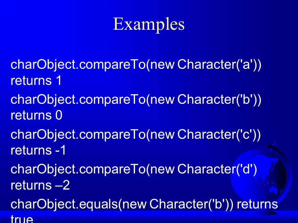 Examples charObject.compareTo(new Character( a )) returns 1 charObject.compareTo(new Character( b )) returns 0 charObject.compareTo(new Character( c )) returns -1 charObject.compareTo(new Character( d ) returns –2 charObject.equals(new Character( b )) returns true charObject.equals(new Character( d )) returns false