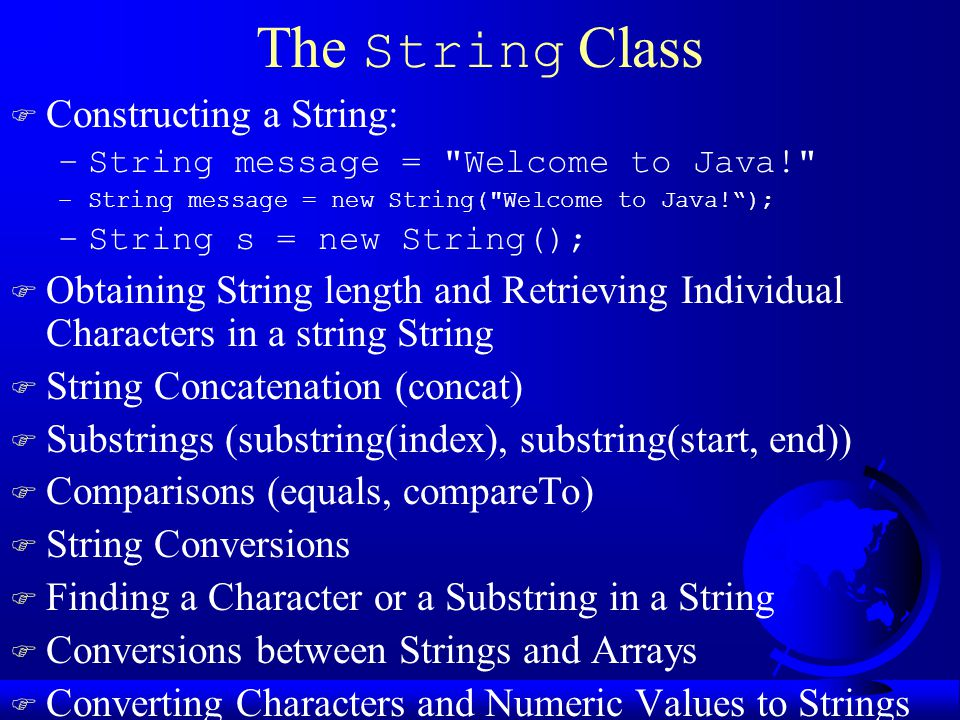 The String Class F Constructing a String: –String message = Welcome to Java! –String message = new String( Welcome to Java! ); –String s = new String(); F Obtaining String length and Retrieving Individual Characters in a string String F String Concatenation (concat) F Substrings (substring(index), substring(start, end)) F Comparisons (equals, compareTo) F String Conversions F Finding a Character or a Substring in a String F Conversions between Strings and Arrays F Converting Characters and Numeric Values to Strings
