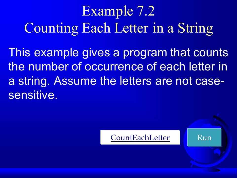 Example 7.2 Counting Each Letter in a String This example gives a program that counts the number of occurrence of each letter in a string. Assume the