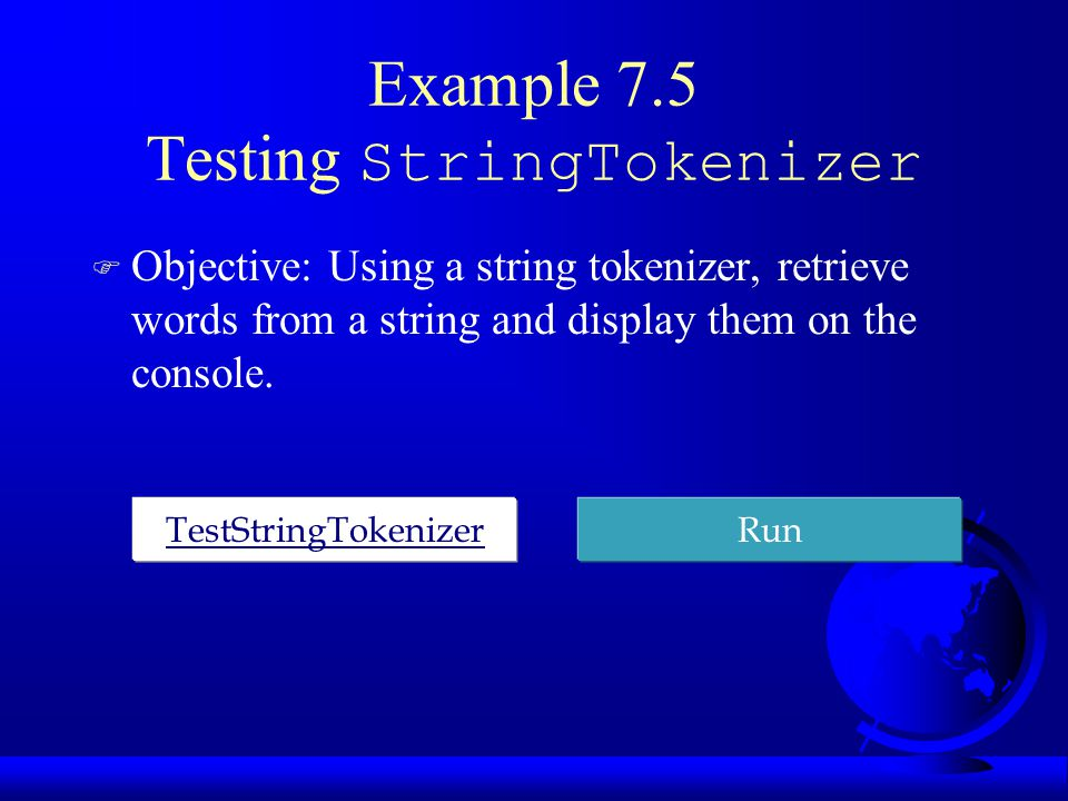 Example 7.5 Testing StringTokenizer F Objective: Using a string tokenizer, retrieve words from a string and display them on the console. TestStringTok