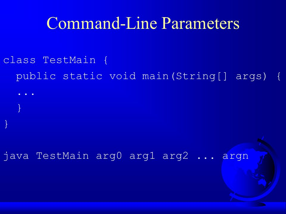 Command-Line Parameters class TestMain { public static void main(String[] args) {...
