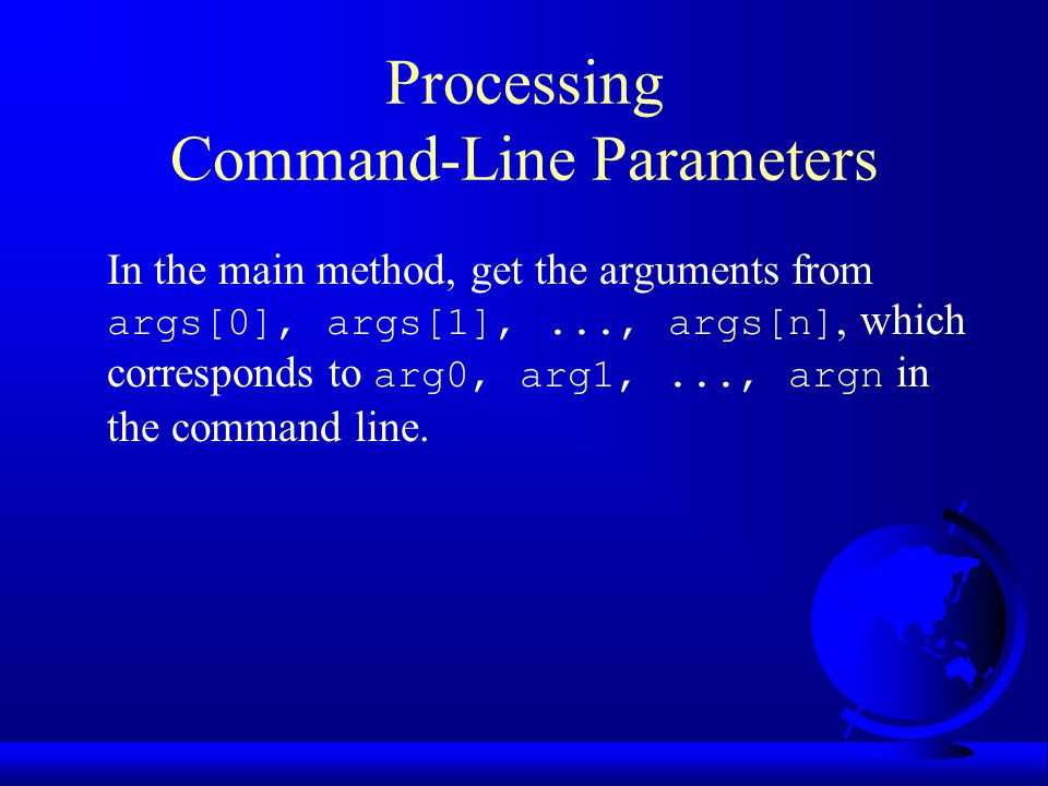 Processing Command-Line Parameters In the main method, get the arguments from args[0], args[1],..., args[n], which corresponds to arg0, arg1,..., argn in the command line.