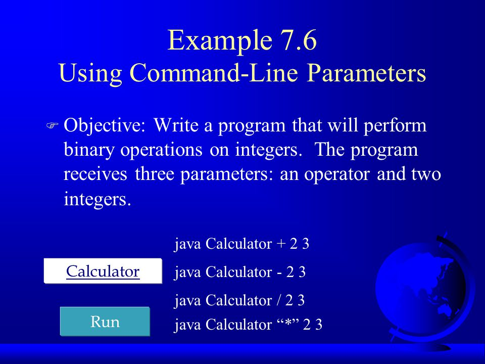 Example 7.6 Using Command-Line Parameters F Objective: Write a program that will perform binary operations on integers. The program receives three par