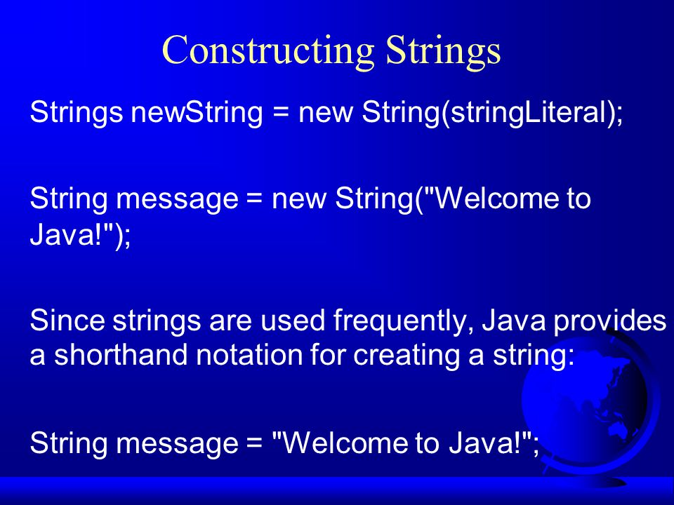 Constructing Strings Strings newString = new String(stringLiteral); String message = new String(
