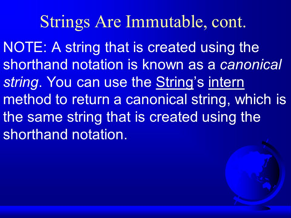 Strings Are Immutable, cont. NOTE: A string that is created using the shorthand notation is known as a canonical string. You can use the String's inte