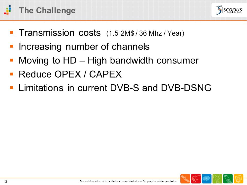 3 Scopus information not to be disclosed or reprinted without Scopus prior written permission The Challenge  Transmission costs (1.5-2M$ / 36 Mhz / Y