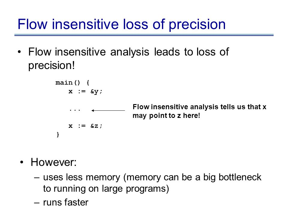 Flow insensitive loss of precision Flow insensitive analysis leads to loss of precision! main() { x := &y;... x := &z; } Flow insensitive analysis tel