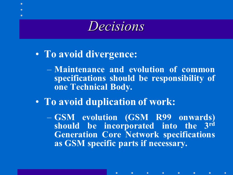 Decisions Decisions To avoid divergence: –Maintenance and evolution of common specifications should be responsibility of one Technical Body.