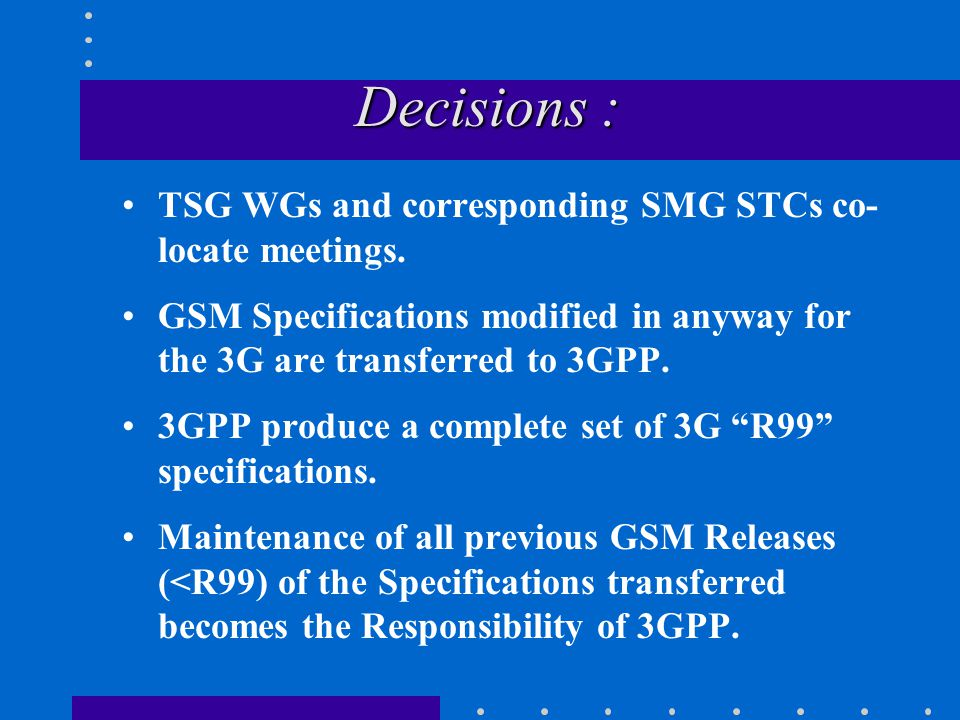 Decisions : Decisions : TSG WGs and corresponding SMG STCs co- locate meetings.