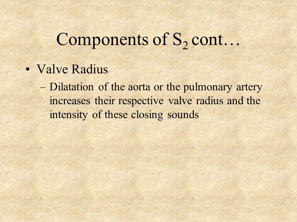 Components of S 2 cont… Pliability or stiffness of the value leaflets –Normal or slightly stiff valve leaflets vibrate easily and produce distinct sou