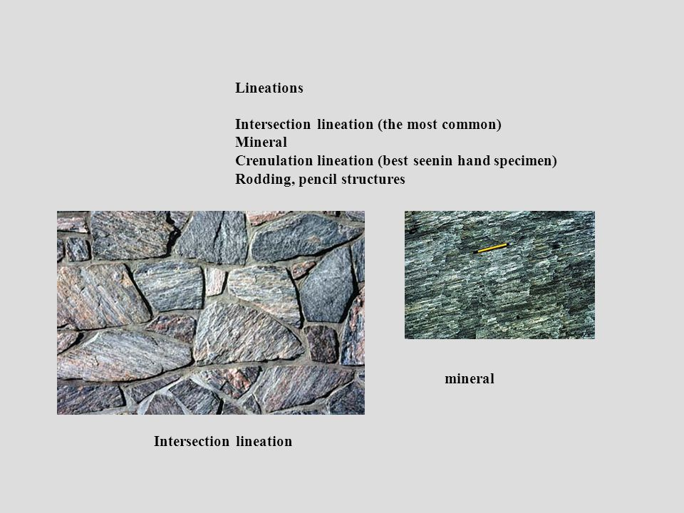 Lineations Intersection lineation (the most common) Mineral Crenulation lineation (best seenin hand specimen) Rodding, pencil structures mineral Intersection lineation