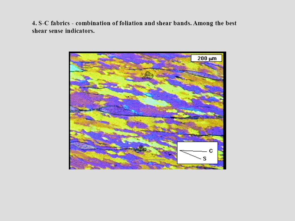 4. S-C fabrics - combination of foliation and shear bands. Among the best shear sense indicators.