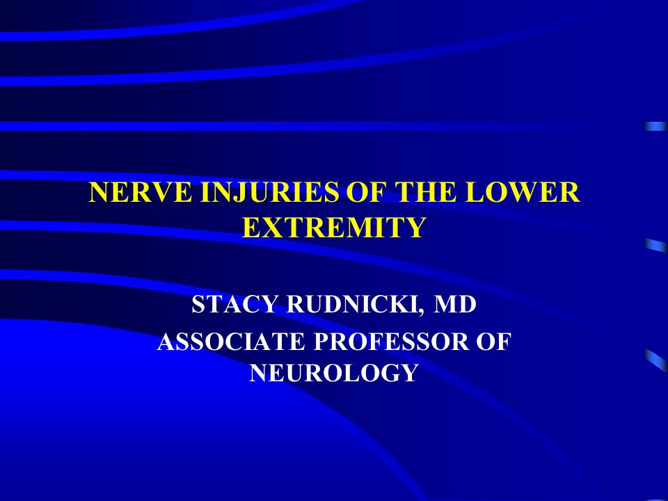 NERVE INJURIES OF THE LOWER EXTREMITY STACY RUDNICKI, MD ASSOCIATE PROFESSOR OF NEUROLOGY