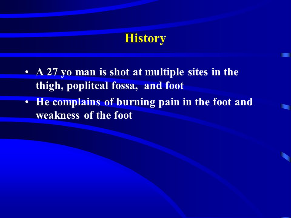 History A 27 yo man is shot at multiple sites in the thigh, popliteal fossa, and foot He complains of burning pain in the foot and weakness of the foot
