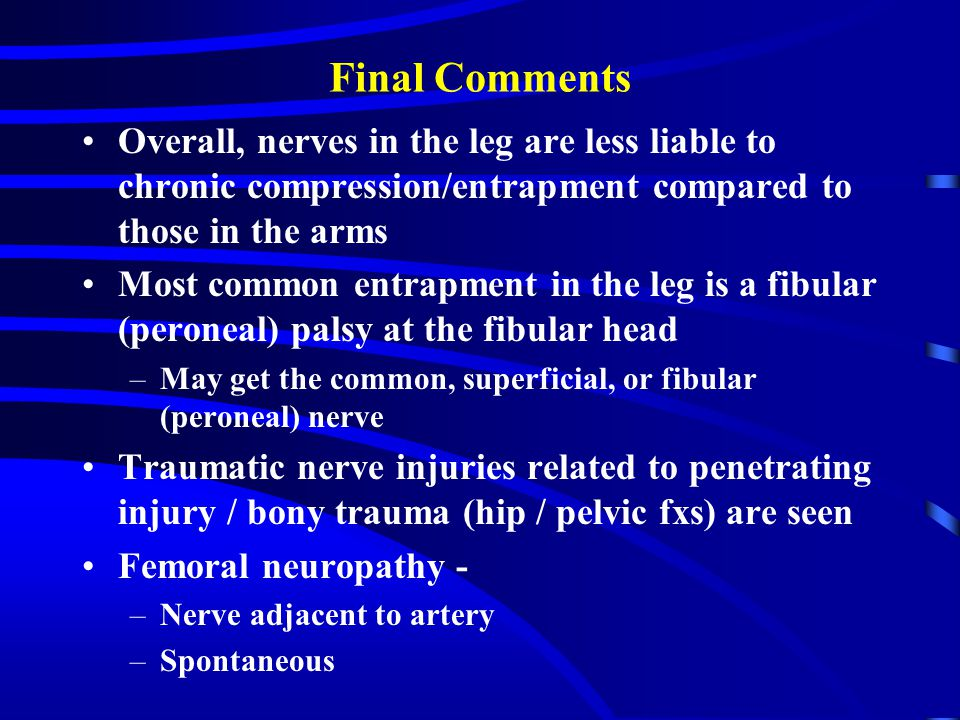 Final Comments Overall, nerves in the leg are less liable to chronic compression/entrapment compared to those in the arms Most common entrapment in the leg is a fibular (peroneal) palsy at the fibular head –May get the common, superficial, or fibular (peroneal) nerve Traumatic nerve injuries related to penetrating injury / bony trauma (hip / pelvic fxs) are seen Femoral neuropathy - –Nerve adjacent to artery –Spontaneous